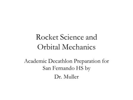 Rocket Science and Orbital Mechanics Academic Decathlon Preparation for San Fernando HS by Dr. Muller.