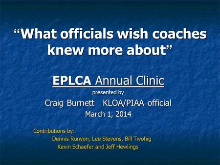 """ What officials wish coaches knew more about "" EPLCA Annual Clinic presented by Craig Burnett KLOA/PIAA official March 1, 2014 Contributions by: Dennis."