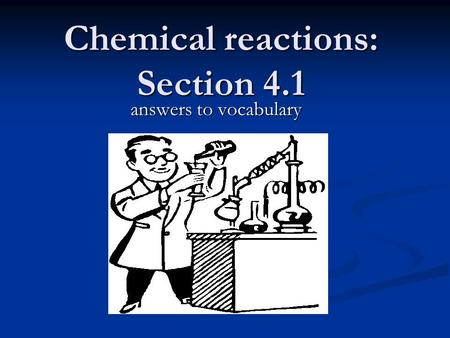 Chemical reactions: Section 4.1 answers to vocabulary.