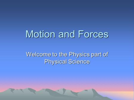 Motion and Forces Welcome to the Physics part of Physical Science.