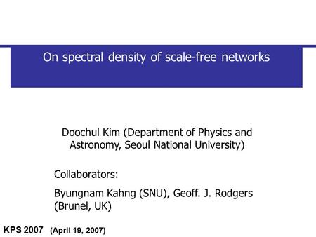 KPS 2007 (April 19, 2007) On spectral density of scale-free networks Doochul Kim (Department of Physics and Astronomy, Seoul National University) Collaborators: