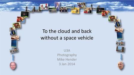 To the cloud and back without a space vehicle U3A Photography Mike Hender 3 Jan 2014.