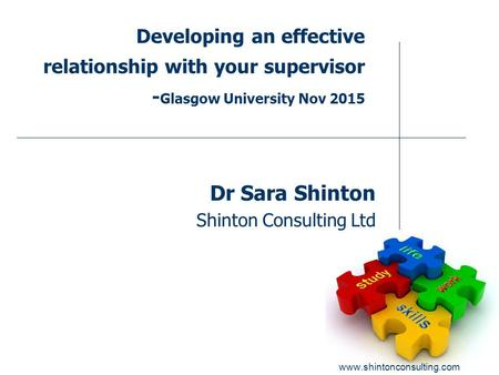 Www.shintonconsulting.com Developing an effective relationship with your supervisor - Glasgow University Nov 2015 Dr Sara Shinton Shinton Consulting Ltd.