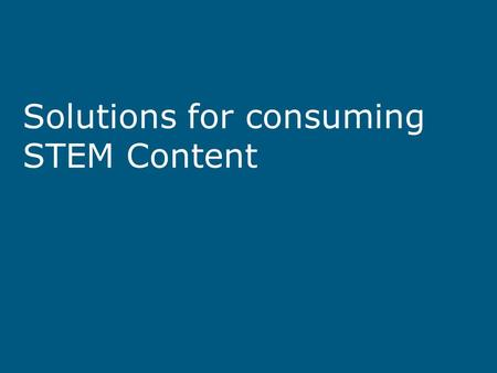 Solutions for consuming STEM Content. Knowing that the STEM content is accessible Ensuring your A.T. can capture the accessible STEM content Ensuring.