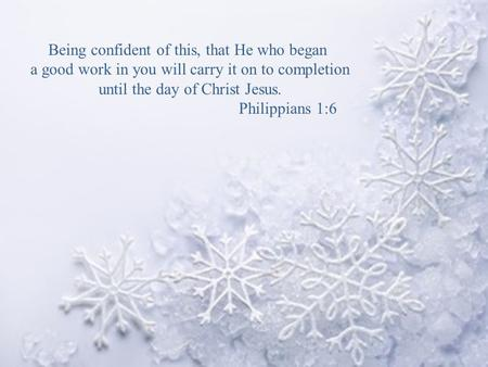 Being confident of this, that He who began a good work in you will carry it on to completion until the day of Christ Jesus. Philippians 1:6.