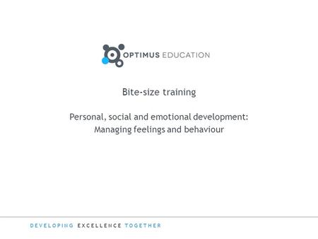DEVELOPING EXCELLENCE TOGETHER Bite-size training Personal, social and emotional development: Managing feelings and behaviour.