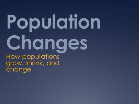 Population Changes How populations grow, shrink, and change.