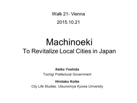 Machinoeki To Revitalize Local Cities in Japan Walk 21- Vienna 2015.10.21 Keiko Yoshida Tochigi Prefectural Government Hirotaka Koike City Life Studies,