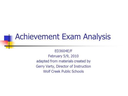 Achievement Exam Analysis ED3604E/F February 5/9, 2010 adapted from materials created by Gerry Varty, Director of Instruction Wolf Creek Public Schools.