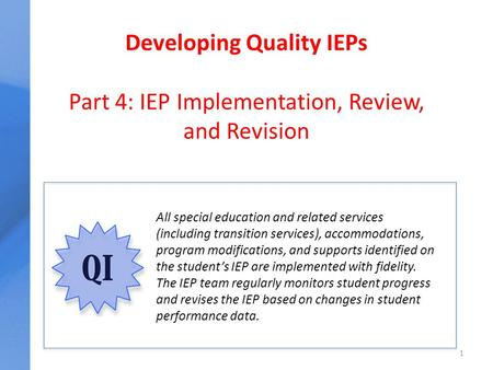 Developing Quality IEPs Part 4: IEP Implementation, Review, and Revision 1 All special education and related services (including transition services),