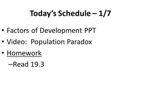 Today's Schedule – 1/7 Factors of Development PPT Video: Population Paradox Homework – Read 19.3.