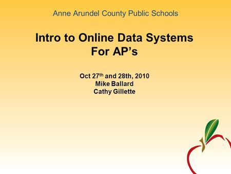 Anne Arundel County Public Schools Intro to Online Data Systems For AP's Oct 27 th and 28th, 2010 Mike Ballard Cathy Gillette.