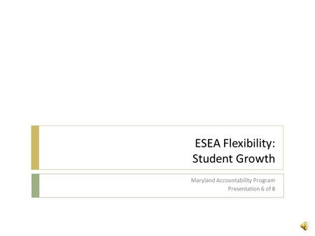 ESEA Flexibility: Student Growth Maryland Accountability Program Presentation 6 of 8.
