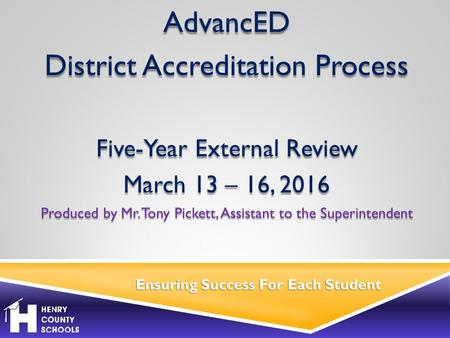 Ensuring Success For Each Student AdvancED District Accreditation Process Five-Year External Review March 13 – 16, 2016 Produced by Mr. Tony Pickett, Assistant.