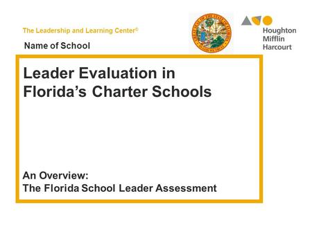 The Leadership and Learning Center ® Leader Evaluation in Florida's Charter Schools An Overview: The Florida School Leader Assessment Name of School.