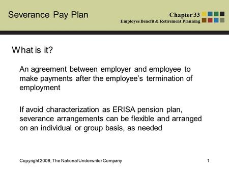 Severance Pay Plan Chapter 33 Employee Benefit & Retirement Planning Copyright 2009, The National Underwriter Company1 An agreement between employer and.