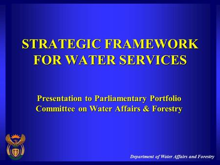 Department of Water Affairs and Forestry STRATEGIC FRAMEWORK FOR WATER SERVICES Presentation to Parliamentary Portfolio Committee on Water Affairs & Forestry.