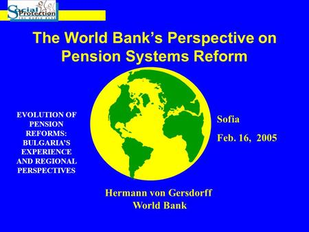 The World Bank's Perspective on Pension Systems Reform Hermann von Gersdorff World Bank Sofia Feb. 16, 2005 EVOLUTION OF PENSION REFORMS: BULGARIA'S EXPERIENCE.