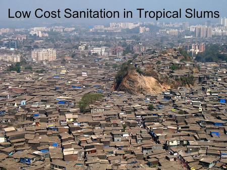 Low Cost Sanitation in Tropical Slums. Outline Background - Slums and Sanitation Criteria for selecting sanitation technologies Comparison of available.