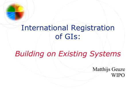 International Registration of GIs: Building on Existing Systems Matthijs Geuze WIPO.