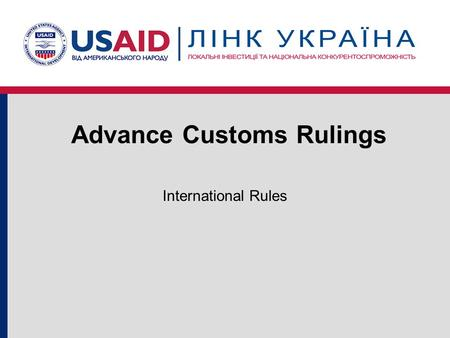 "Advance Customs Rulings International Rules. What is an ""Advance Ruling"" A written decision Issued by Customs at the importer's request Applies law to."