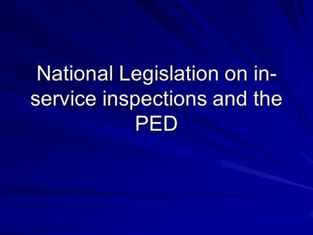 National Legislation on in- service inspections and the PED.