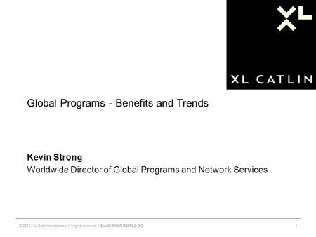 Global Programs - Benefits and Trends Kevin Strong Worldwide Director of Global Programs and Network Services © 2015, XL Catlin companies. All rights reserved.