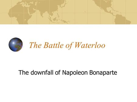 The Battle of Waterloo The downfall of Napoleon Bonaparte.