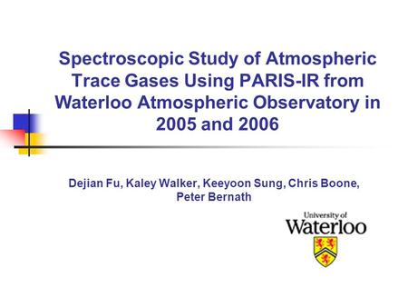 Spectroscopic Study of Atmospheric Trace Gases Using PARIS-IR from Waterloo Atmospheric Observatory in 2005 and 2006 Dejian Fu, Kaley Walker, Keeyoon Sung,