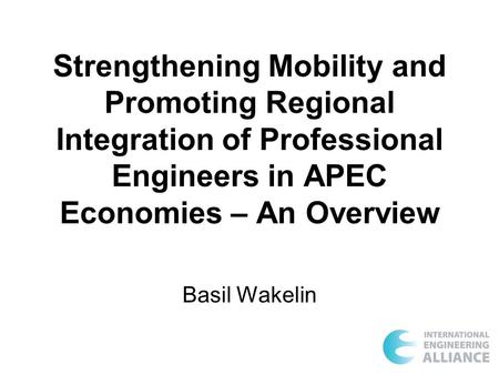 Strengthening Mobility and Promoting Regional Integration of Professional Engineers in APEC Economies – An Overview Basil Wakelin.