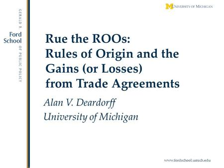 Www.fordschool.umich.edu Rue the ROOs: Rules of Origin and the Gains (or Losses) from Trade Agreements Alan V. Deardorff University of Michigan.