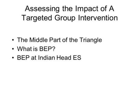 Assessing the Impact of A Targeted Group Intervention The Middle Part of the Triangle What is BEP? BEP at Indian Head ES.