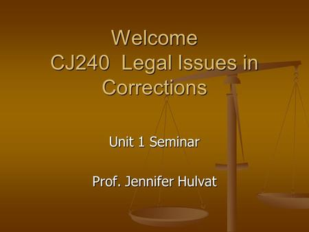 Welcome CJ240 Legal Issues in Corrections Unit 1 Seminar Prof. Jennifer Hulvat.