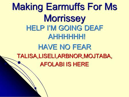 Making Earmuffs For Ms Morrissey HELP I'M GOING DEAF AHHHHHH! HAVE NO FEAR TALISA,LISELI,ARBNOR,MOJTABA, AFOLABI IS HERE.