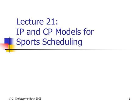 © J. Christopher Beck 20051 Lecture 21: IP and CP Models for Sports Scheduling.