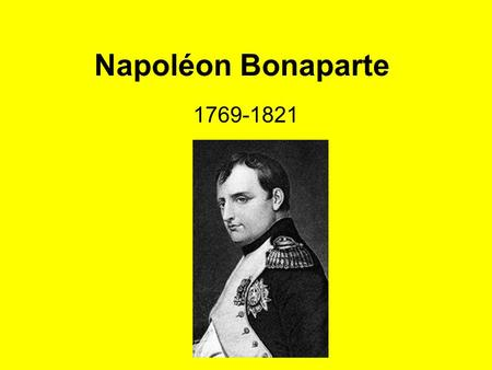 Napoléon Bonaparte 1769-1821. Napoléon Bonaparte Born in Corsica: Father, Italian He supported the Revolution in France. –Quickly rose through the ranks.