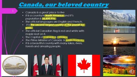 Canada, our beloved country 1 Canada is a great place to live It is a country in North America and it's population is 35,820,516. The official languages.