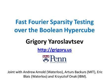 Fast Fourier Sparsity Testing over the Boolean Hypercube Grigory Yaroslavtsev  Joint with Andrew Arnold (Waterloo), Arturs Backurs (MIT),