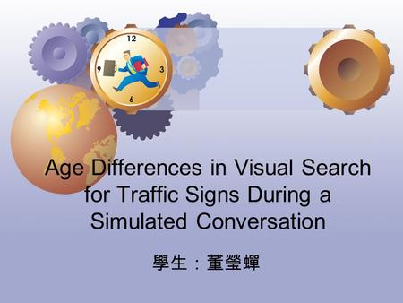 Age Differences in Visual Search for Traffic Signs During a Simulated Conversation 學生:董瑩蟬.
