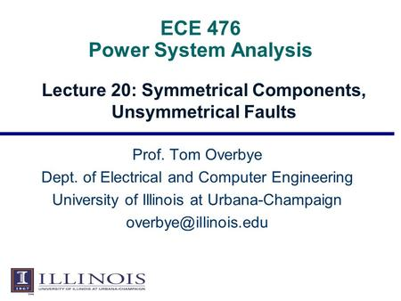 ECE 476 Power System Analysis Lecture 20: Symmetrical Components, Unsymmetrical Faults Prof. Tom Overbye Dept. of Electrical and Computer Engineering University.