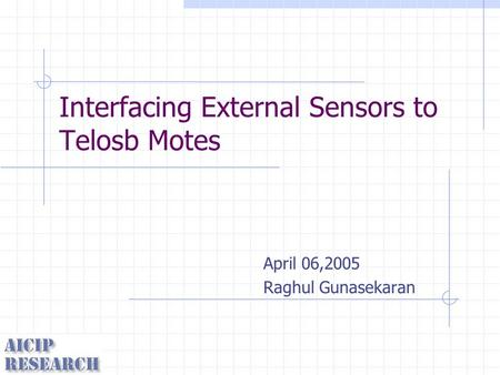 Interfacing External Sensors to Telosb Motes April 06,2005 Raghul Gunasekaran.