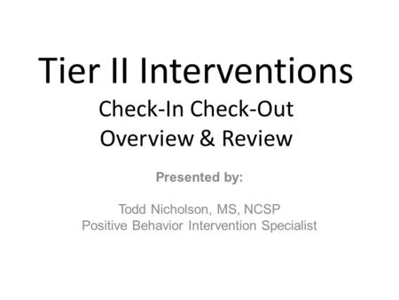 Tier II Interventions Check-In Check-Out Overview & Review Presented by: Todd Nicholson, MS, NCSP Positive Behavior Intervention Specialist.
