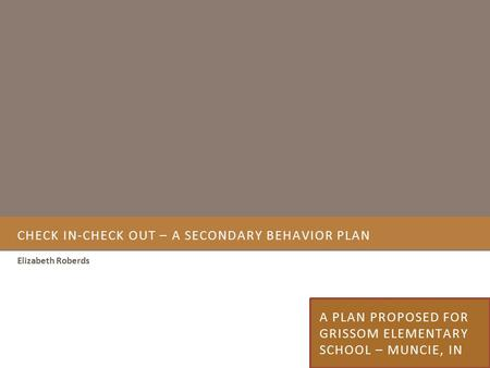 CHECK IN-CHECK OUT – A SECONDARY BEHAVIOR PLAN Elizabeth Roberds A PLAN PROPOSED FOR GRISSOM ELEMENTARY SCHOOL – MUNCIE, IN.