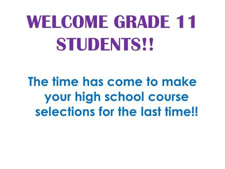 WELCOME GRADE 11 STUDENTS!! The time has come to make your high school course selections for the last time!!