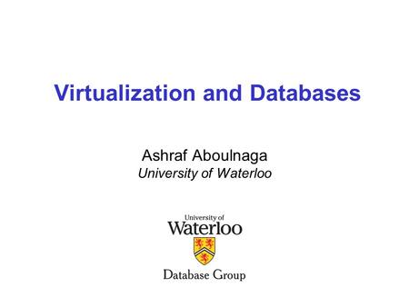 Virtualization and Databases Ashraf Aboulnaga University of Waterloo.
