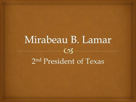 2 nd President of Texas.  1 st President – 1 year term Later – 3 year term; not 2 terms in a row Texas Presidency.
