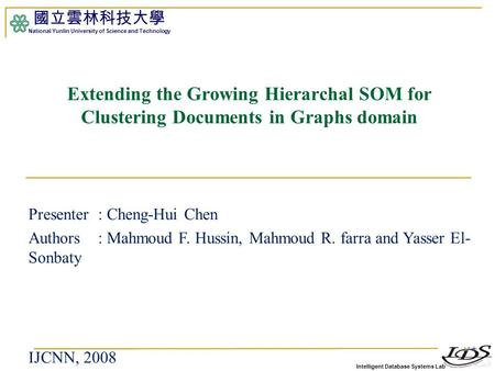 Intelligent Database Systems Lab 國立雲林科技大學 National Yunlin University of Science and Technology 1 Extending the Growing Hierarchal SOM for Clustering Documents.