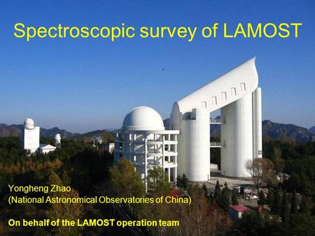 1 Spectroscopic survey of LAMOST Yongheng Zhao (National Astronomical Observatories of China) On behalf of the LAMOST operation team.
