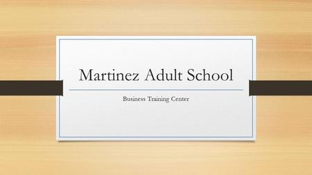 Martinez Adult School Business Training Center Welcome! The Business Training Center is registering students for the Fall Quarter that begins on September.