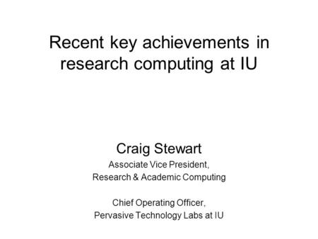 Recent key achievements in research computing at IU Craig Stewart Associate Vice President, Research & Academic Computing Chief Operating Officer, Pervasive.